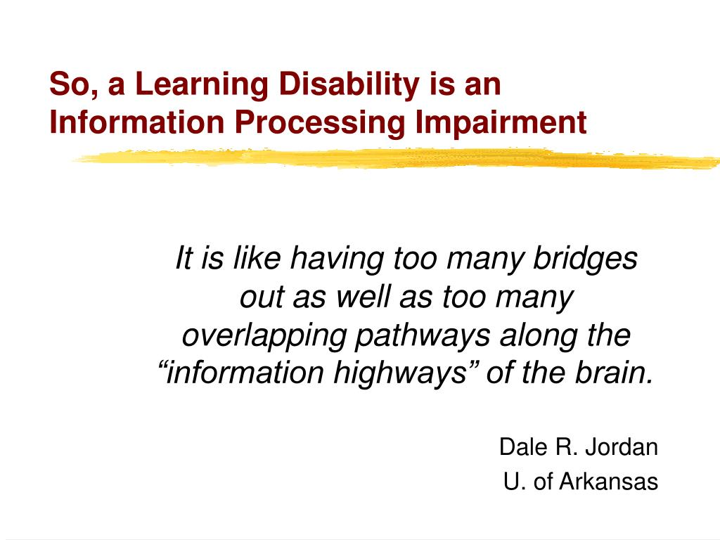 So, a Learning Disability is an Information Processing Impairment