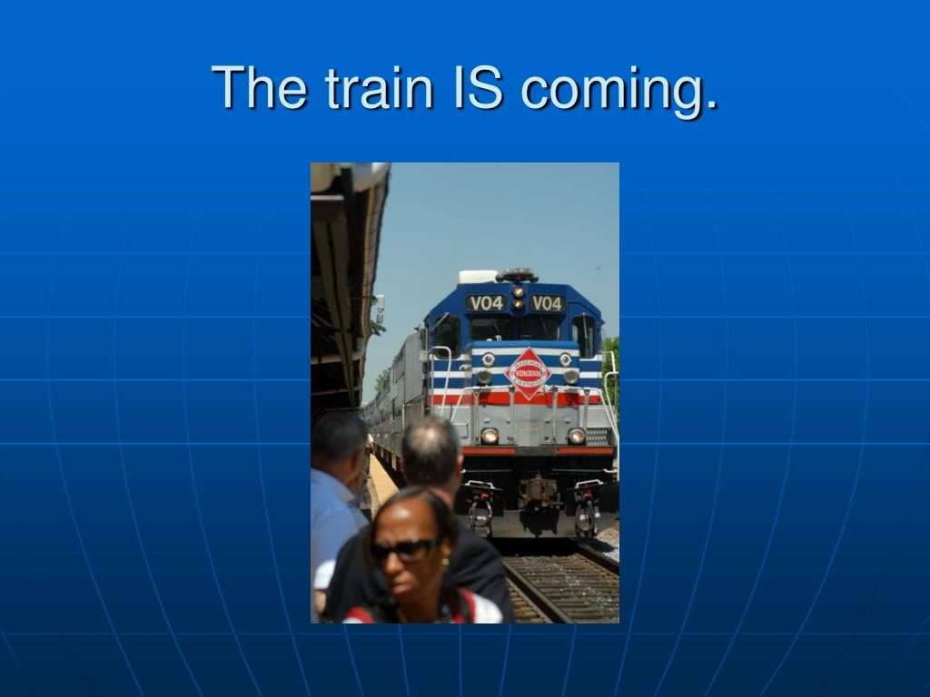 The train IS coming.