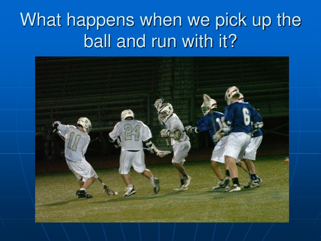 What happens when we pick up the ball and run with it?