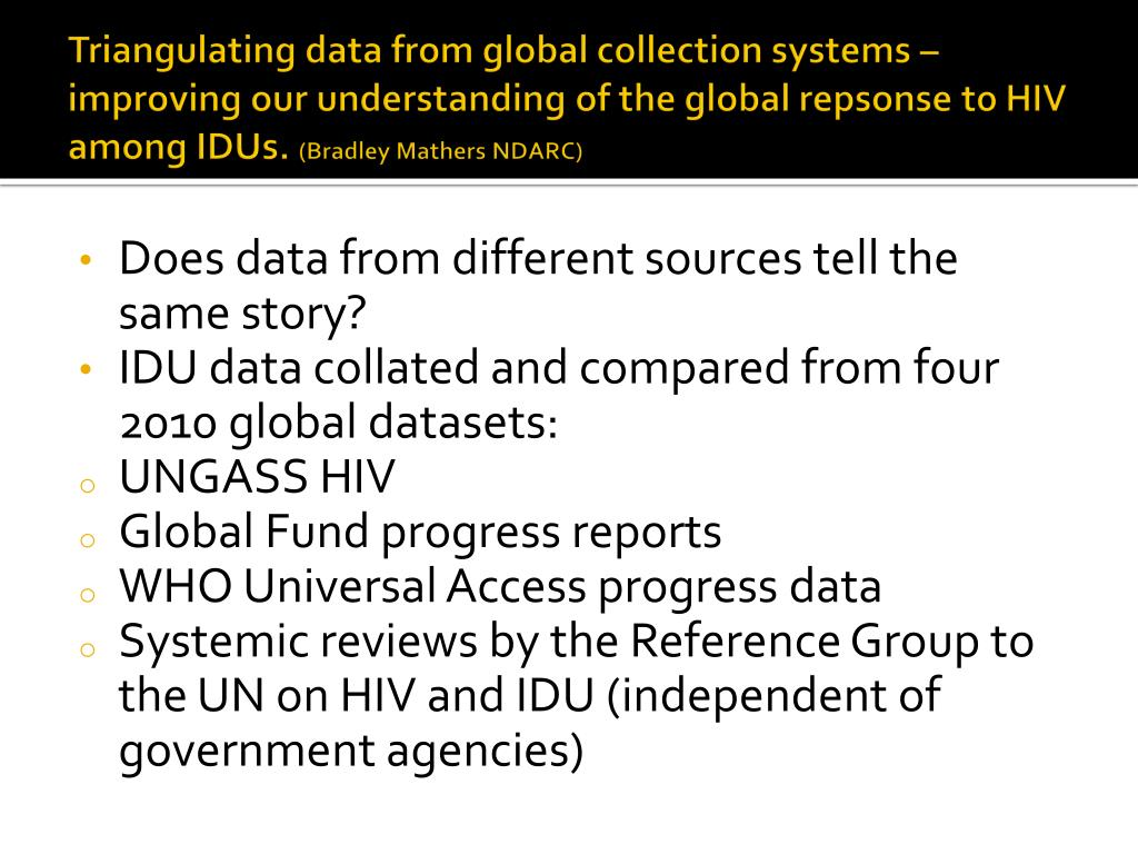 Triangulating data from global collection systems – improving our understanding of the global repsonse to HIV among IDUs.