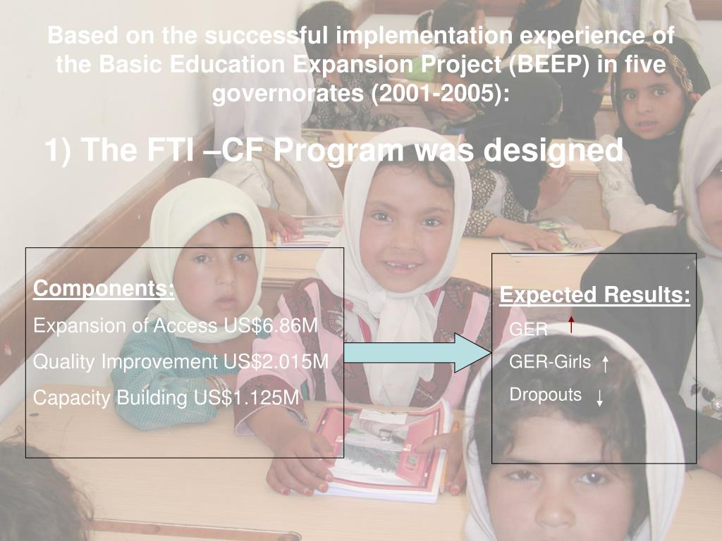 Based on the successful implementation experience of the Basic Education Expansion Project (BEEP) in five governorates (2001-2005):
