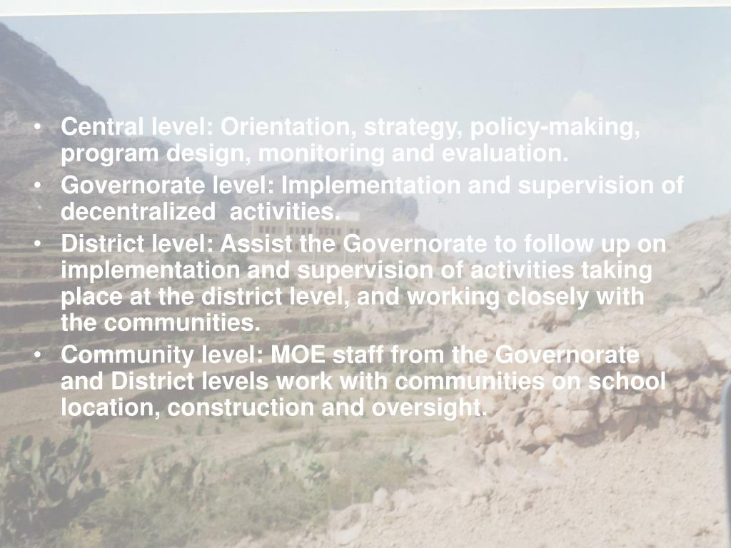 Central level: Orientation, strategy, policy-making, program design, monitoring and evaluation.