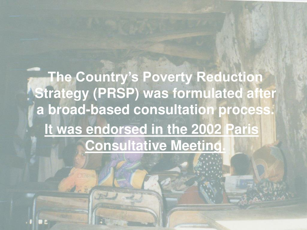The Country's Poverty Reduction Strategy (PRSP) was formulated after a broad-based consultation process.
