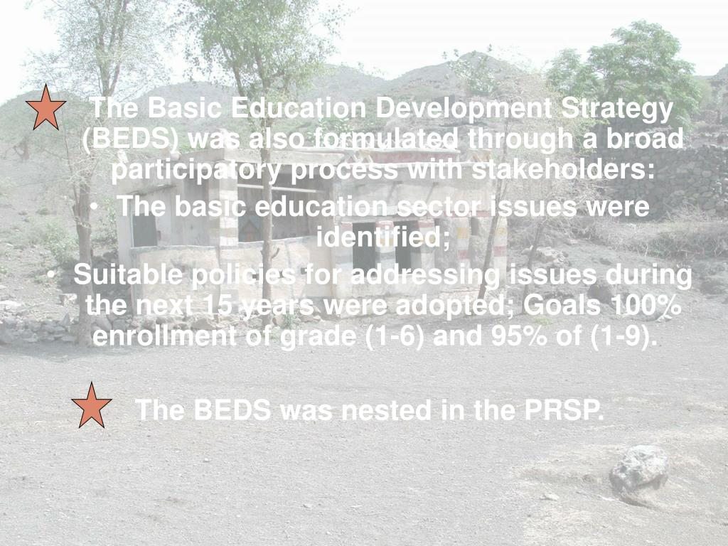 The Basic Education Development Strategy (BEDS) was also formulated through a broad participatory process with stakeholders: