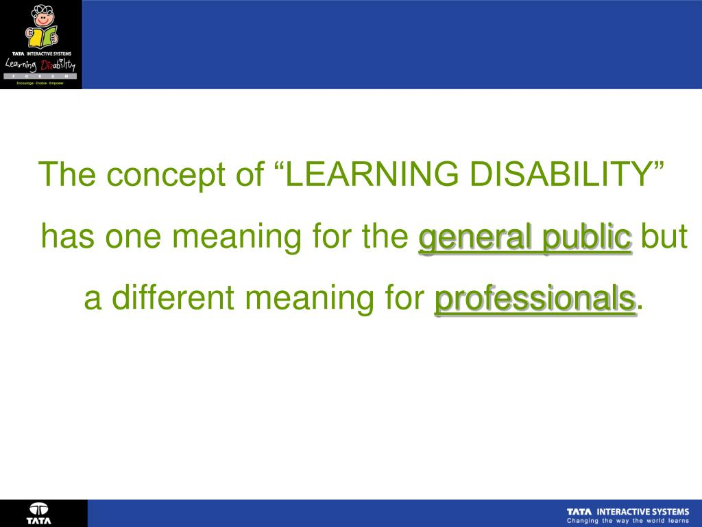 "The concept of ""LEARNING DISABILITY"" has one meaning for the"