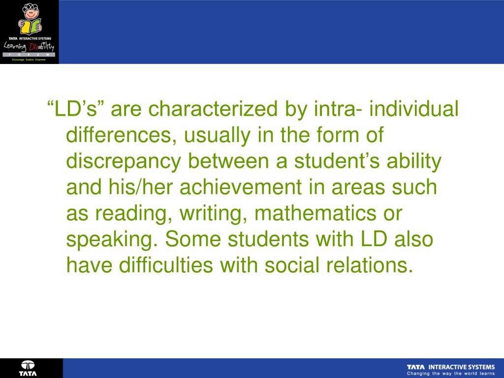 """LD's"" are characterized by intra- individual differences, usually in the form of discrepancy between a student's ability and his/her achievement in areas such as reading, writing, mathematics or speaking. Some students with LD also have difficulties with social relations."