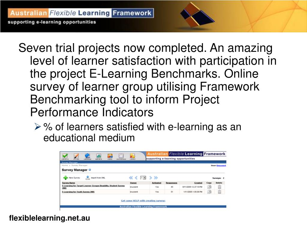 Seven trial projects now completed. An amazing level of learner satisfaction with participation in the project E-Learning Benchmarks. Online survey of learner group utilising Framework Benchmarking tool to inform Project Performance Indicators