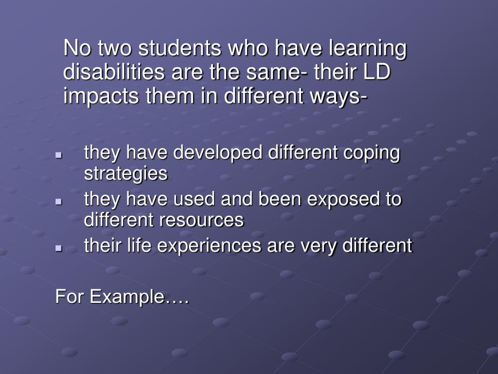 No two students who have learning disabilities are the same- their LD impacts them in different ways-