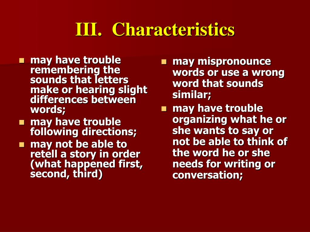 may have trouble remembering the sounds that letters make or hearing slight differences between words;