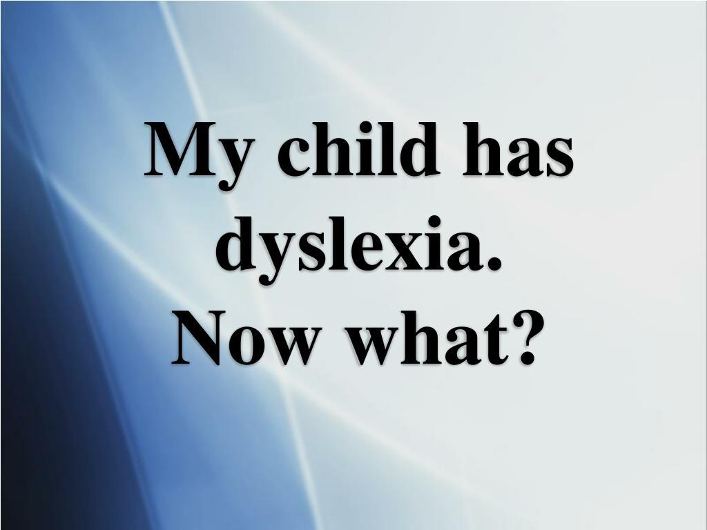 My child has dyslexia.