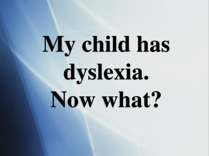 My child has dyslexia now what