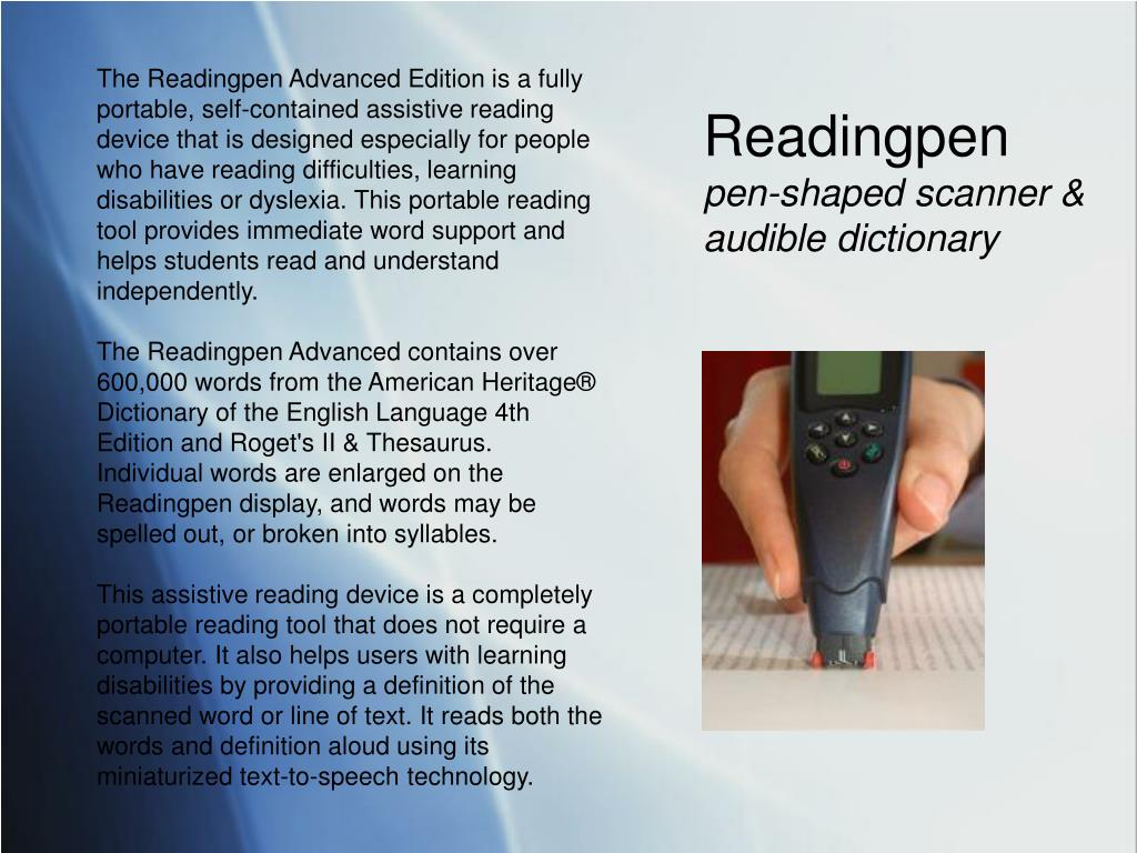 The Readingpen Advanced Edition is a fully portable, self-contained assistive reading device that is designed especially for people who have reading difficulties, learning disabilities or dyslexia. This portable reading tool provides immediate word support and helps students read and understand independently.