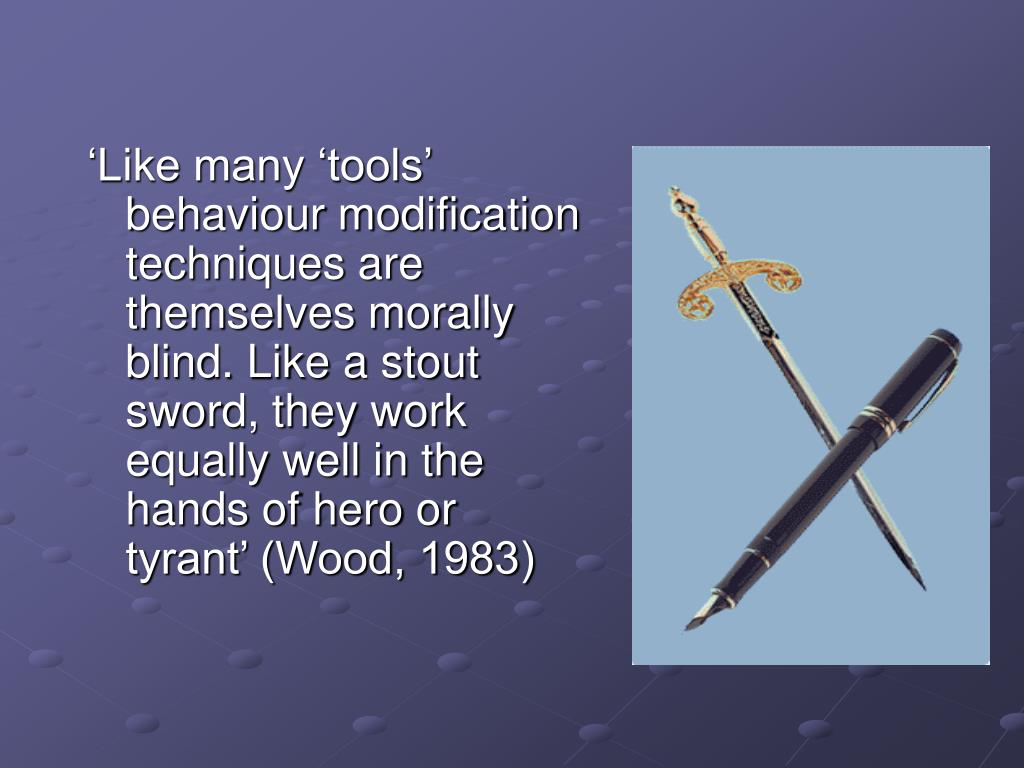 'Like many 'tools' behaviour modification techniques are themselves morally blind. Like a stout sword, they work equally well in the hands of hero or tyrant' (Wood, 1983)