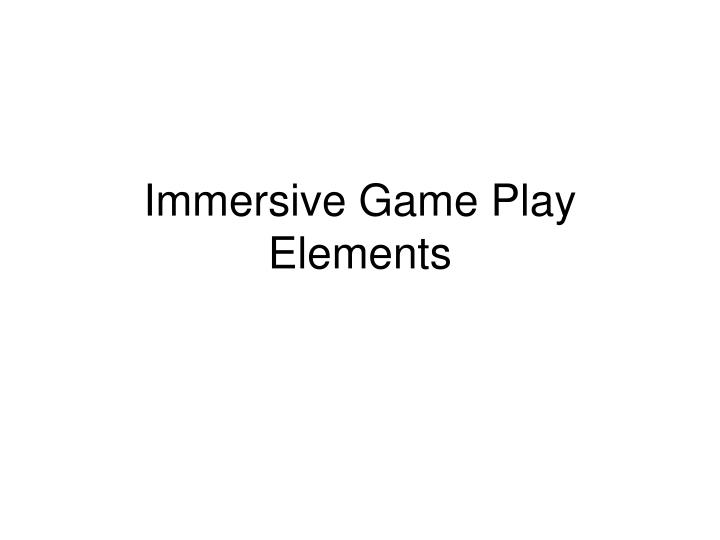 Immersive game play elements