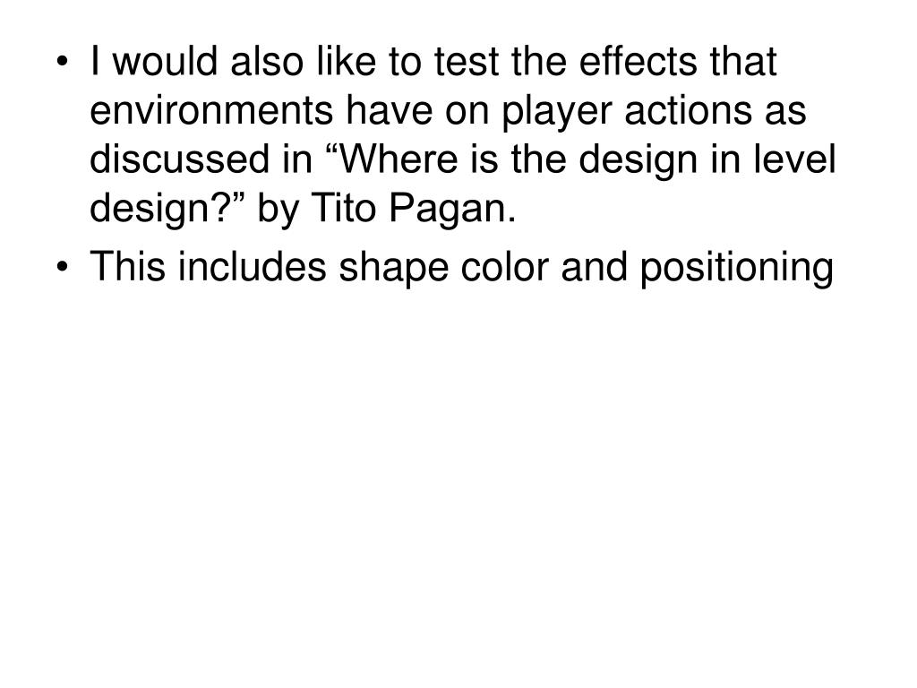 "I would also like to test the effects that environments have on player actions as discussed in ""Where is the design in level design?"" by Tito Pagan."