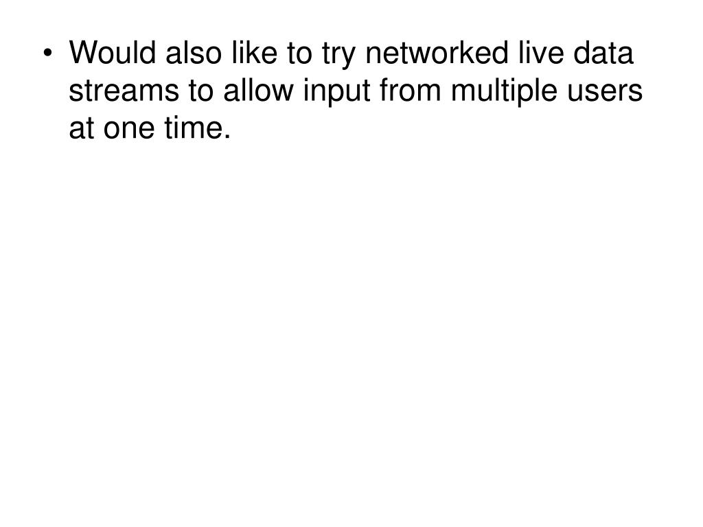 Would also like to try networked live data streams to allow input from multiple users at one time.