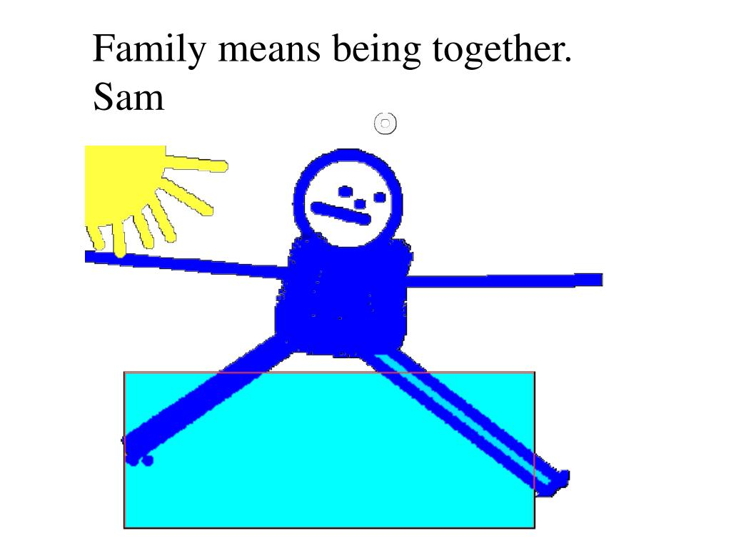 Family means being together. Sam