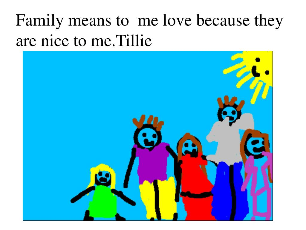 Family means to  me love because they are nice to me.Tillie