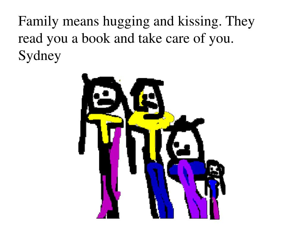 Family means hugging and kissing. They read you a book and take care of you.