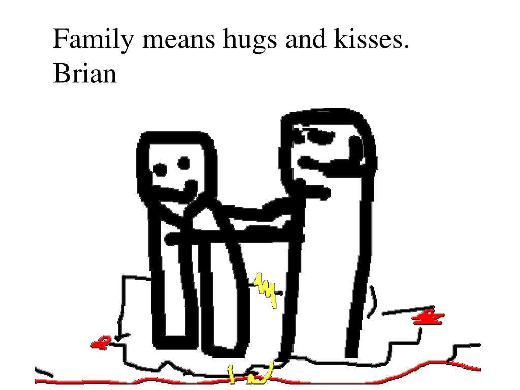 Family means hugs and kisses. Brian