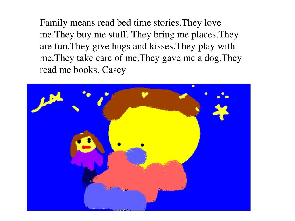 Family means read bed time stories.They love me.They buy me stuff. They bring me places.They are fun.They give hugs and kisses.They play with me.They take care of me.They gave me a dog.They read me books. Casey