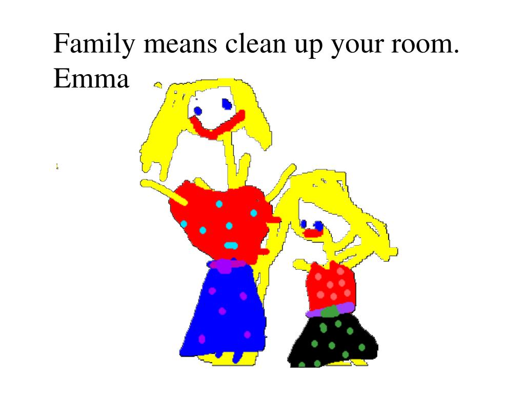 Family means clean up your room. Emma