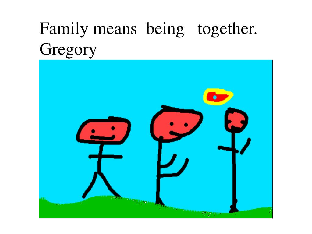 Family means  being   together.  Gregory