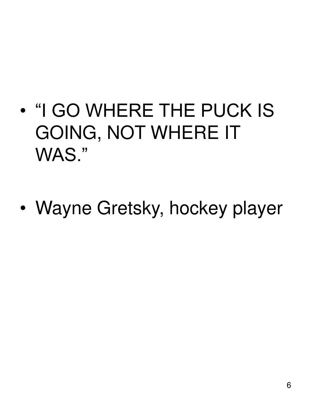"""I GO WHERE THE PUCK IS GOING, NOT WHERE IT WAS."""