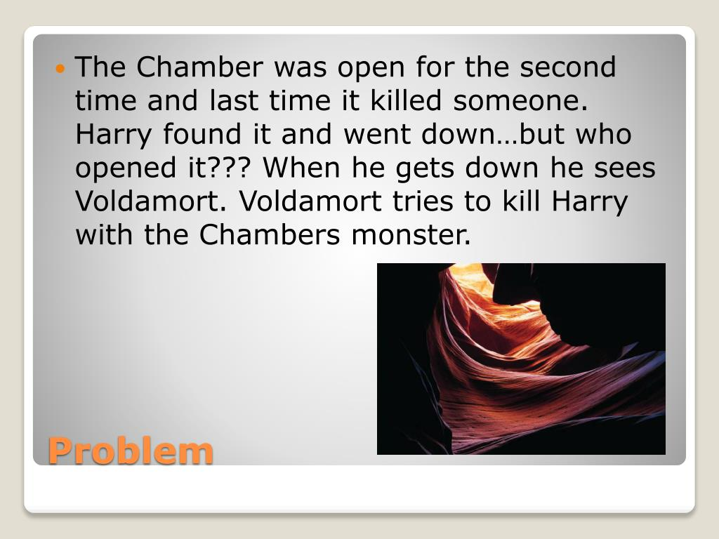 The Chamber was open for the second time and last time it killed someone. Harry found it and went down…but who opened it??? When he gets down he sees Voldamort. Voldamort tries to kill Harry with the Chambers monster.
