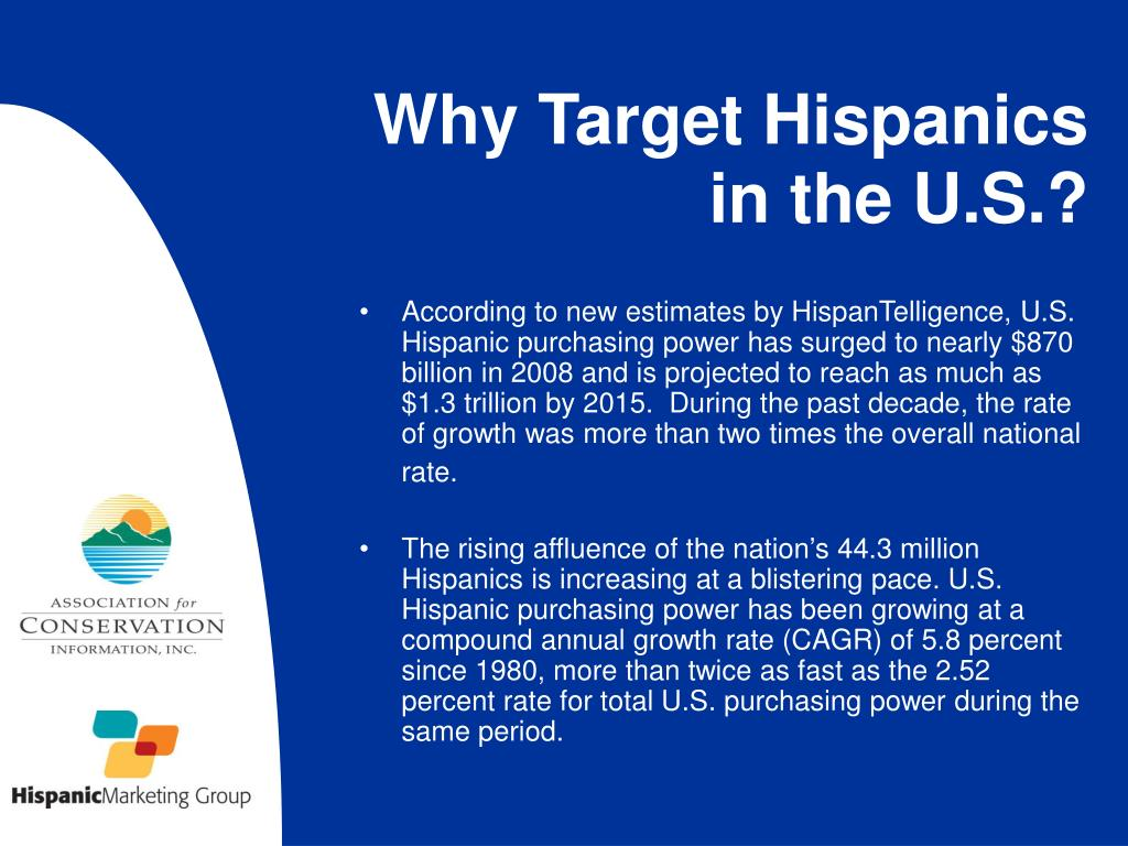 According to new estimates by HispanTelligence, U.S. Hispanic purchasing power has surged to nearly $870 billion in 2008 and is projected to reach as much as $1.3 trillion by 2015.  During the past decade, the rate of growth was more than two times the overall national rate.