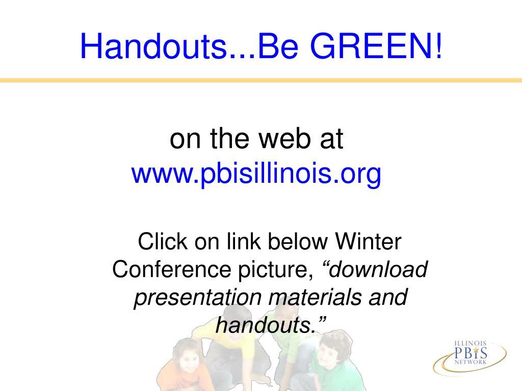 Handouts...Be GREEN!