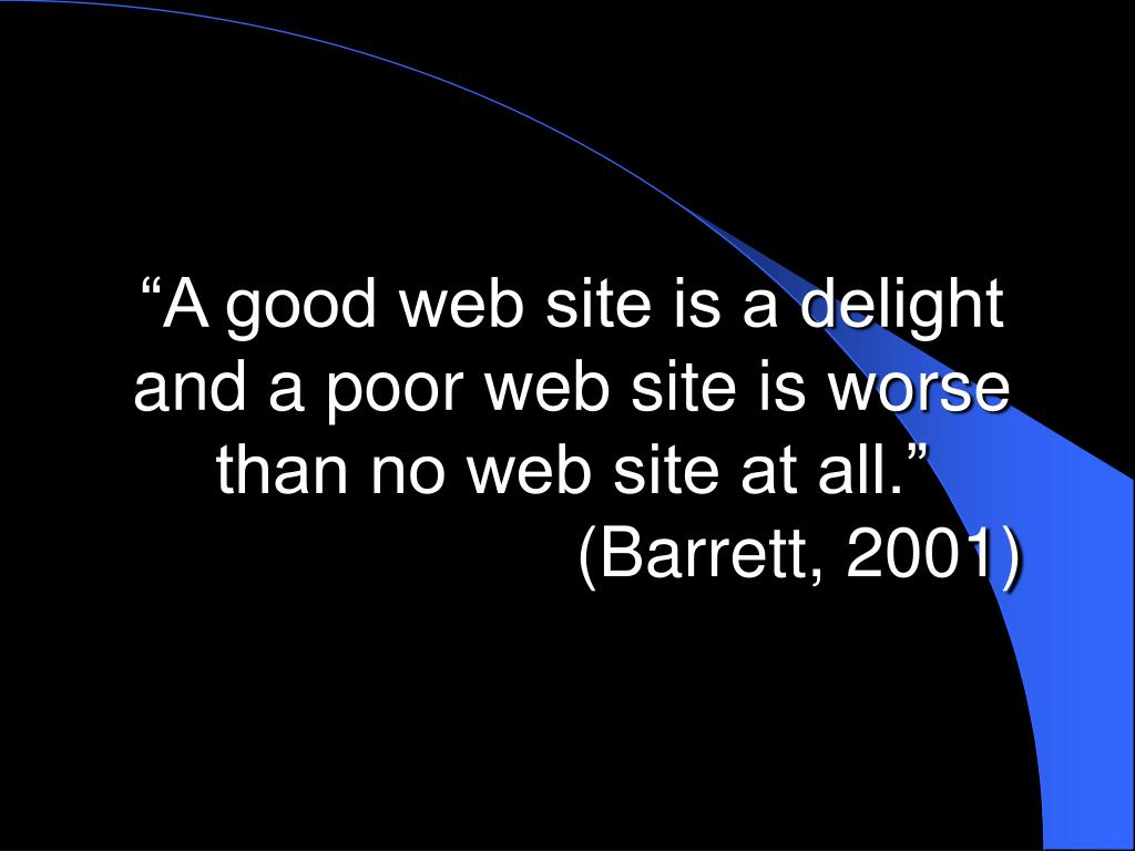 """""""A good web site is a delight and a poor web site is worse than no web site at all."""""""
