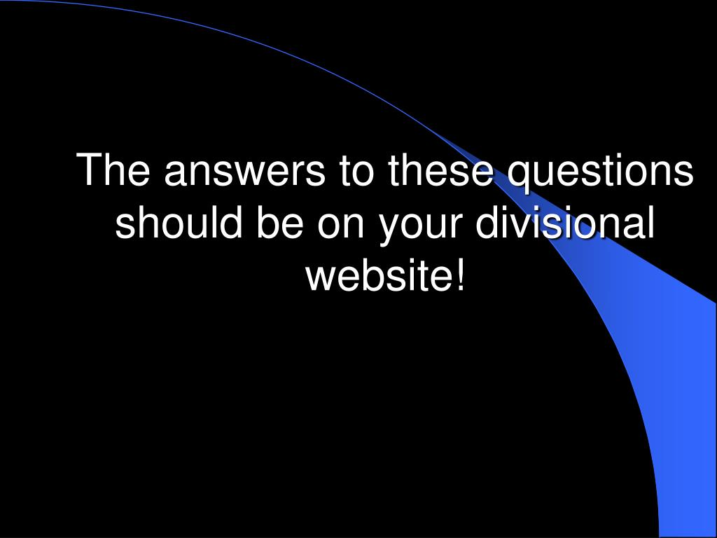 The answers to these questions should be on your divisional website!