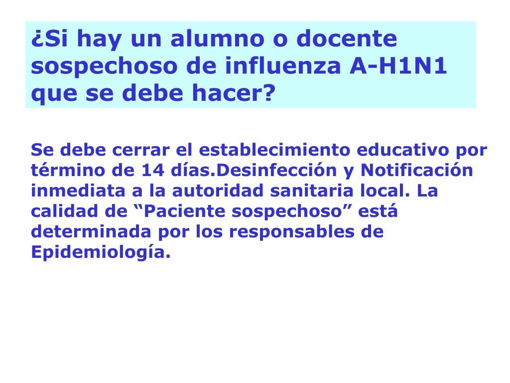 ¿Si hay un alumno o docente sospechoso de influenza A-H1N1 que se debe hacer?