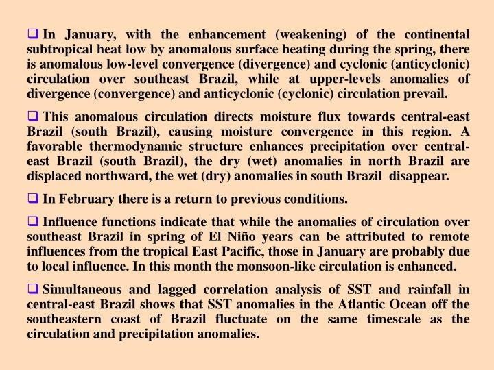 In January, with the enhancement (weakening) of the continental subtropical heat low by anomalous surface heating during the spring, there is anomalous low-level convergence (divergence) and cyclonic (anticyclonic) circulation over southeast Brazil, while at upper-levels anomalies of divergence (convergence) and anticyclonic (cyclonic) circulation prevail.