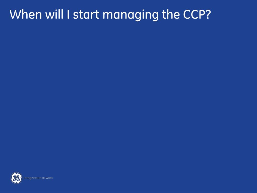 When will I start managing the CCP?