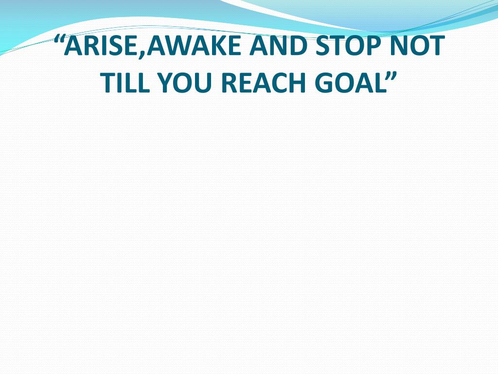 """ARISE,AWAKE AND STOP NOT TILL YOU REACH GOAL"""