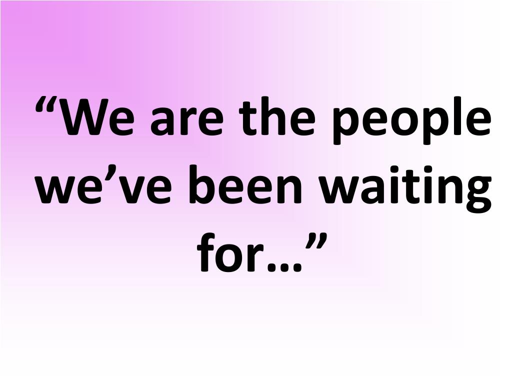 """""""We are the people we've been waiting for…"""""""