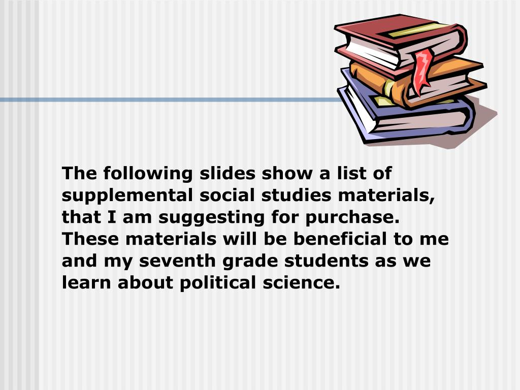 The following slides show a list of supplemental social studies materials, that I am suggesting for purchase.  These materials will be beneficial to me and my seventh grade students as we learn about political science.