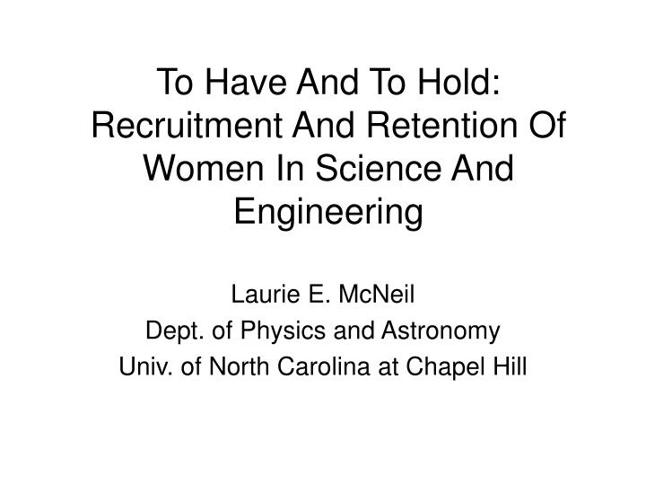 To have and to hold recruitment and retention of women in science and engineering