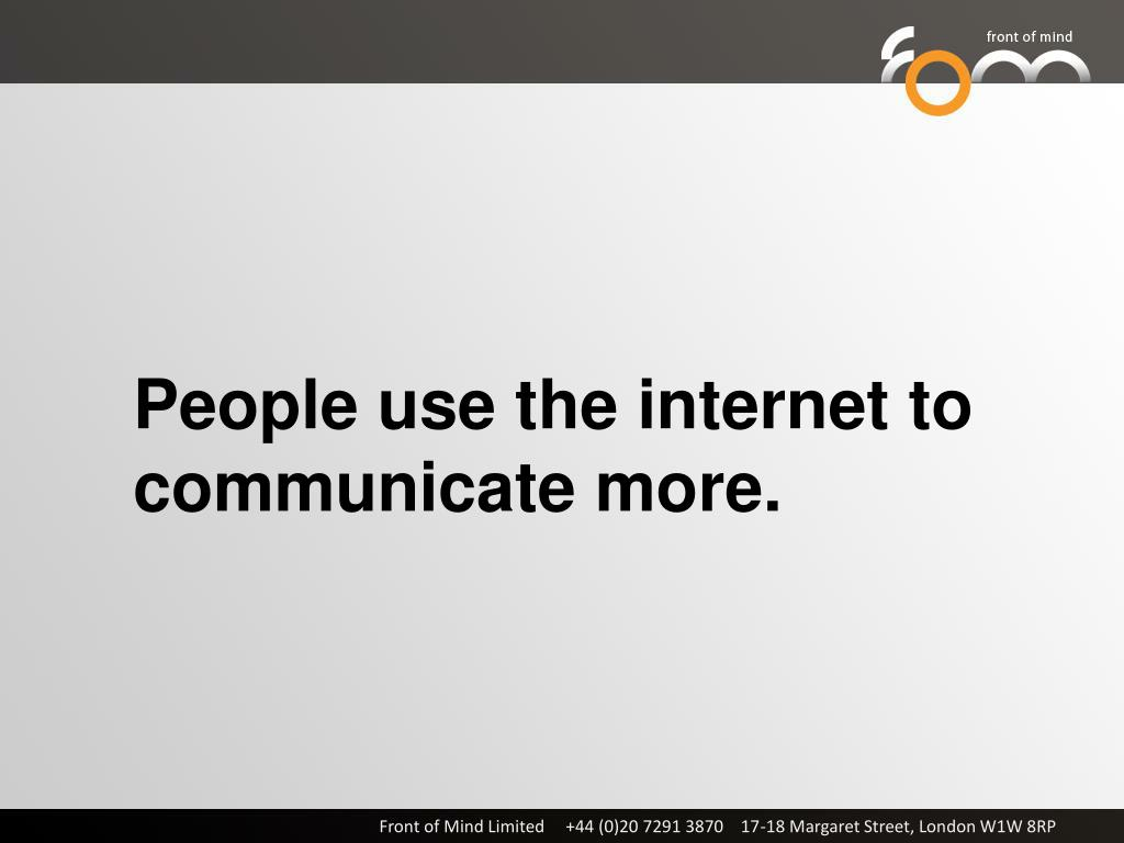 People use the internet to communicate more.