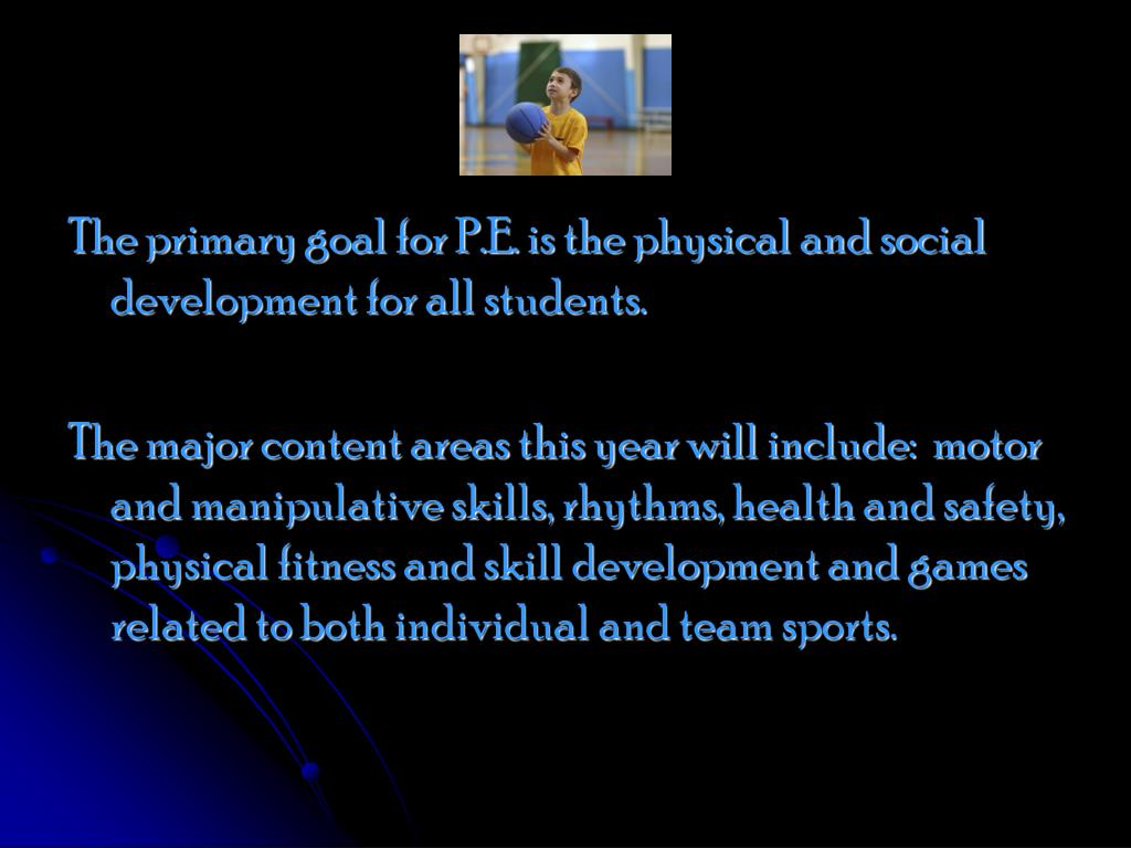 The primary goal for P.E. is the physical and social development for all students.