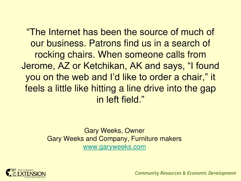 """The Internet has been the source of much of our business. Patrons find us in a search of rocking chairs. When someone calls from Jerome, AZ or Ketchikan, AK and says, ""I found you on the web and I'd like to order a chair,"" it feels a little like hitting a line drive into the gap in left field."""