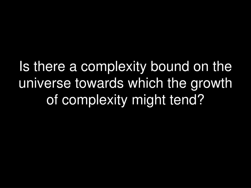 Is there a complexity bound on the universe towards which the growth of complexity might tend?