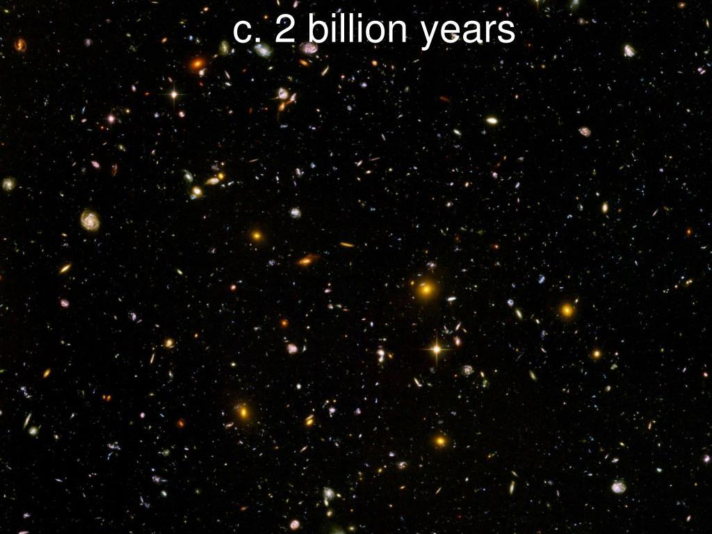 c. 2 billion years