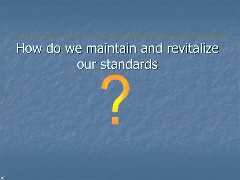 How do we maintain and revitalize our standards
