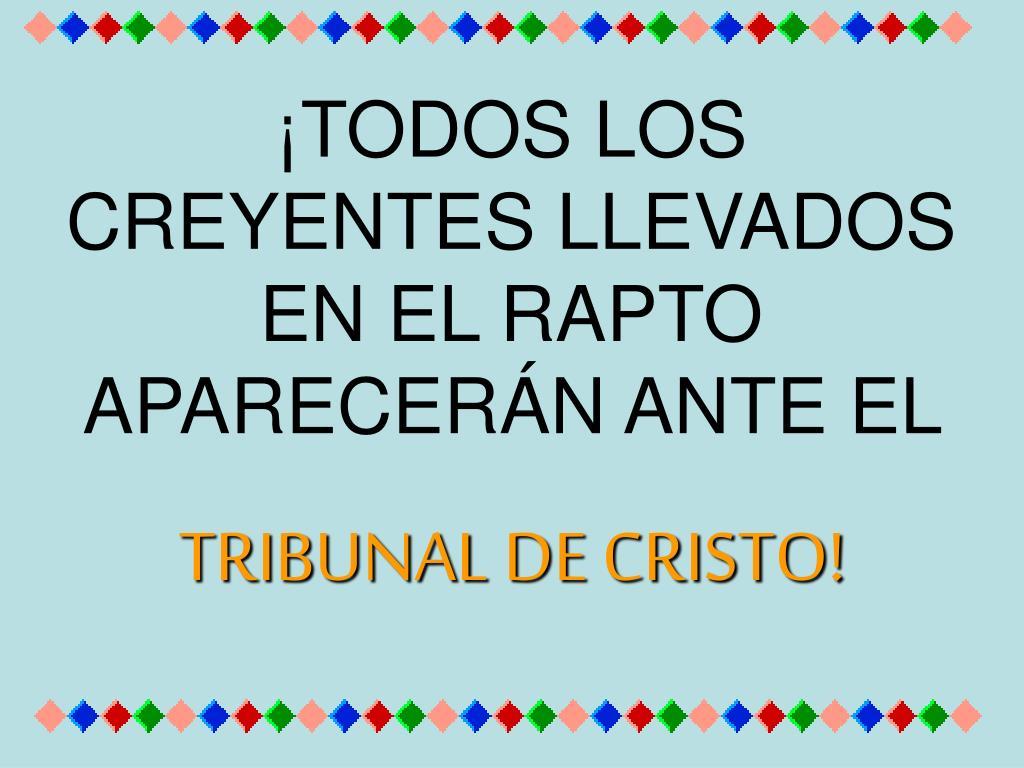 ¡TODOS LOS CREYENTES LLEVADOS EN EL RAPTO APARECERÁN ANTE EL