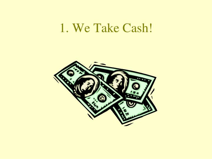 1 we take cash