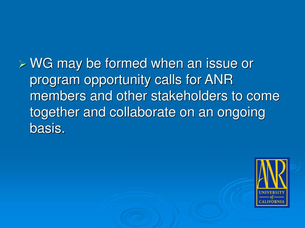 WG may be formed when an issue or program opportunity calls for ANR members and other stakeholders to come together and collaborate on an ongoing basis.