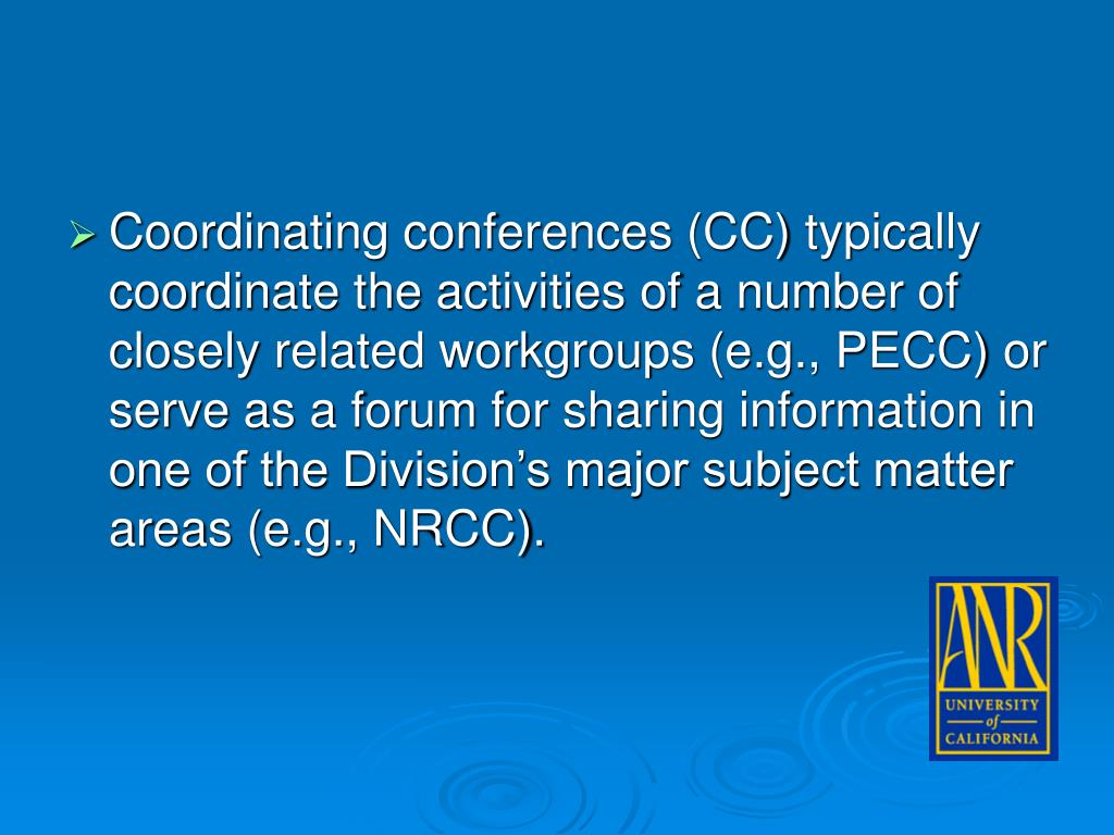 Coordinating conferences (CC) typically coordinate the activities of a number of closely related workgroups (e.g., PECC) or serve as a forum for sharing information in one of the Division's major subject matter areas (e.g., NRCC).